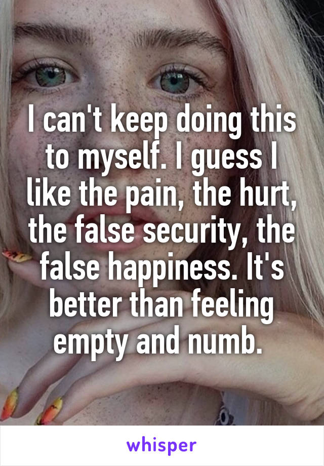 I can't keep doing this to myself. I guess I like the pain, the hurt, the false security, the false happiness. It's better than feeling empty and numb.