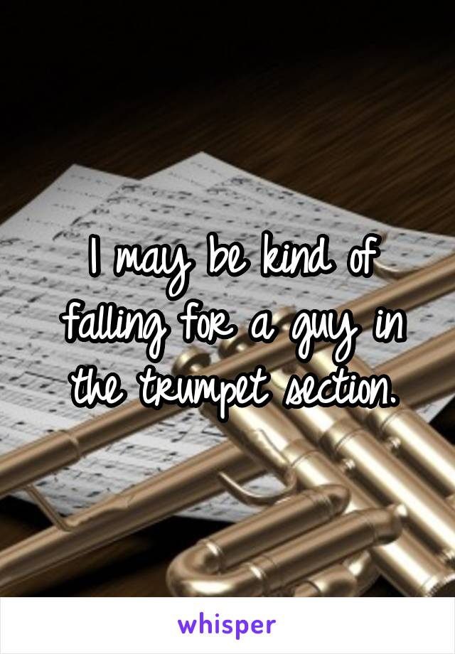 I may be kind of falling for a guy in the trumpet section.