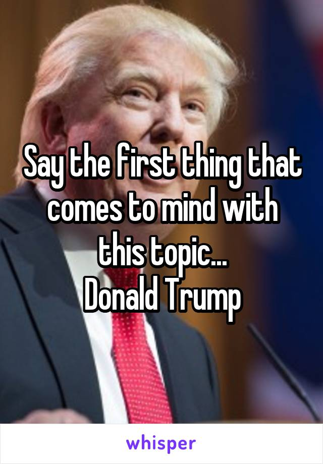 Say the first thing that comes to mind with this topic... Donald Trump