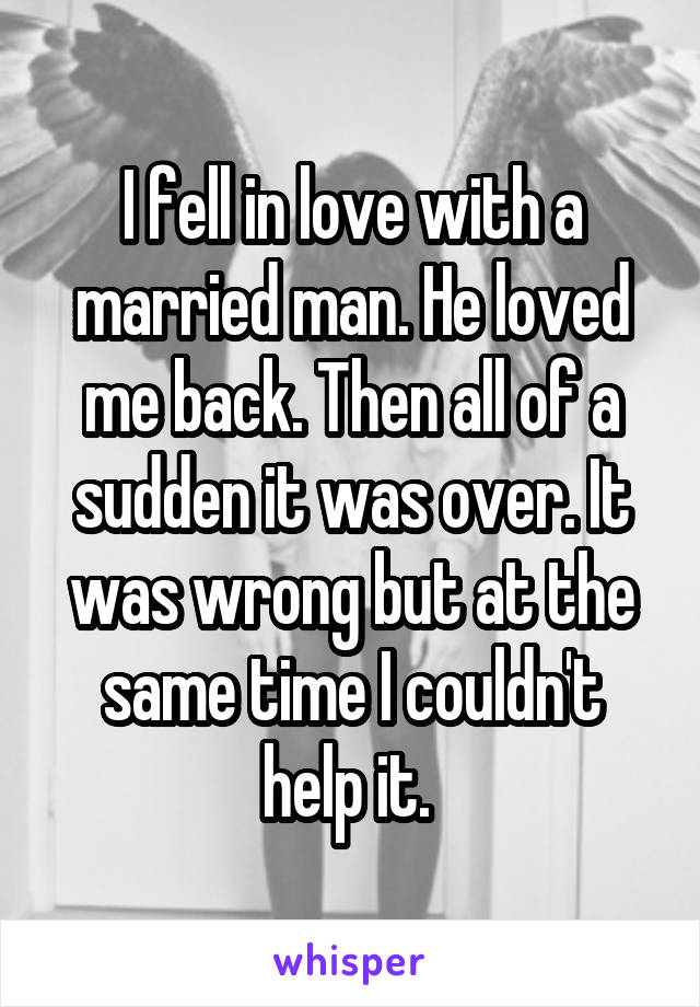 I fell in love with a married man. He loved me back. Then all of a sudden it was over. It was wrong but at the same time I couldn't help it.