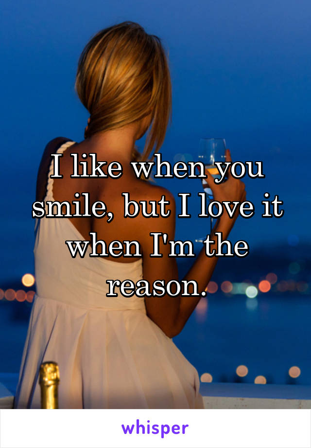 I like when you smile, but I love it when I'm the reason.