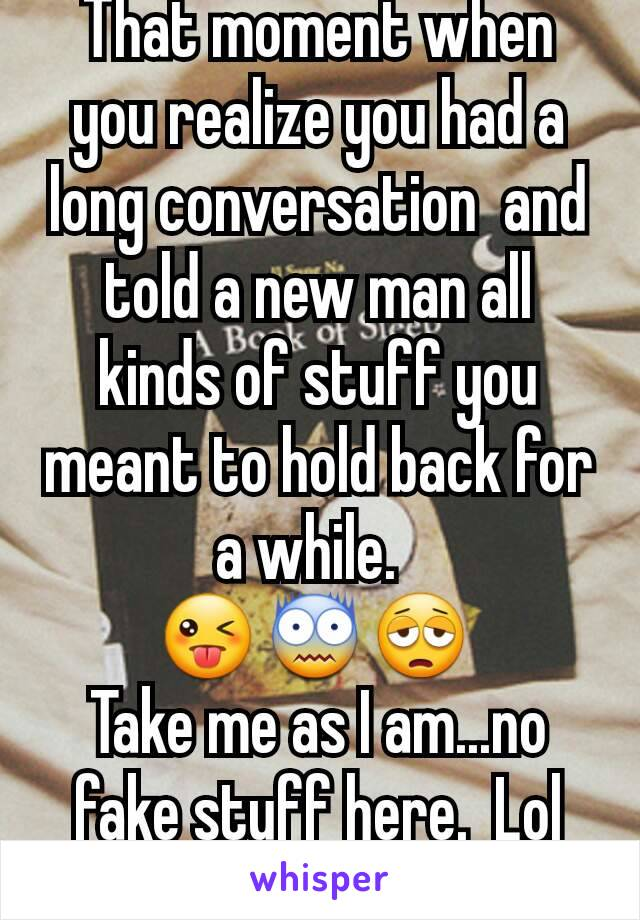 That moment when you realize you had a long conversation  and told a new man all kinds of stuff you meant to hold back for a while.   😜😨😩  Take me as I am...no fake stuff here.  Lol