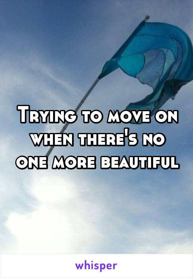 Trying to move on when there's no one more beautiful