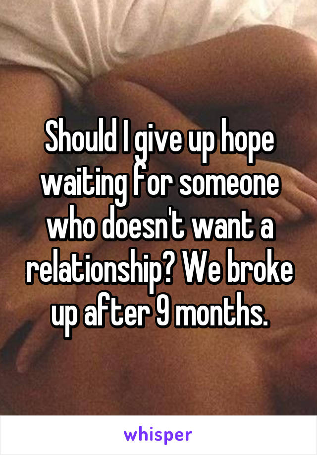 Should I give up hope waiting for someone who doesn't want a relationship? We broke up after 9 months.