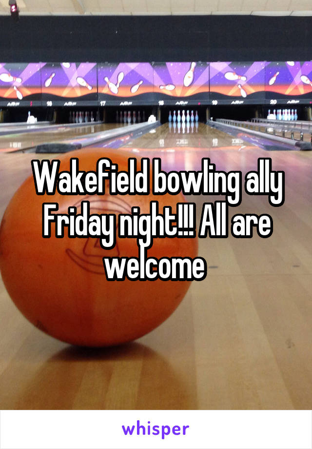 Wakefield bowling ally Friday night!!! All are welcome