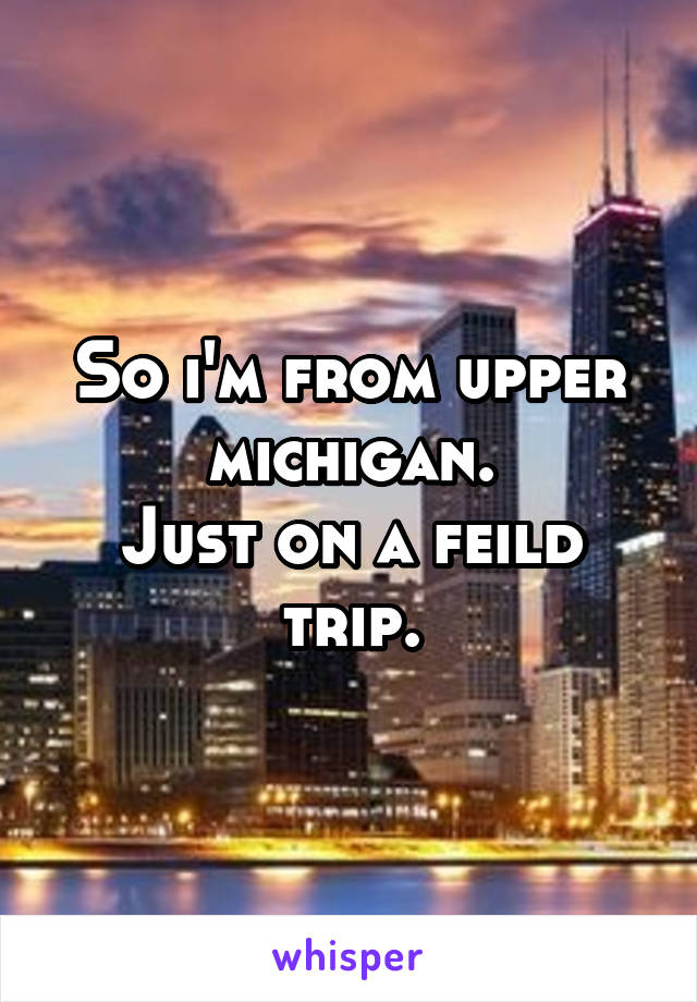 So i'm from upper michigan. Just on a feild trip.