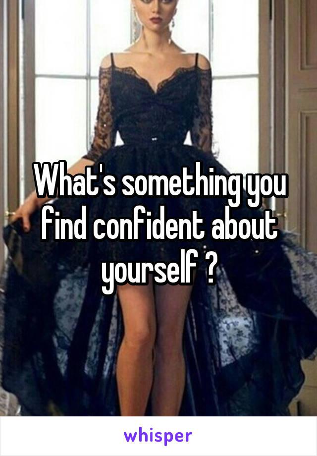 What's something you find confident about yourself ?