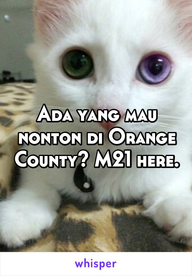 Ada yang mau nonton di Orange County? M21 here.