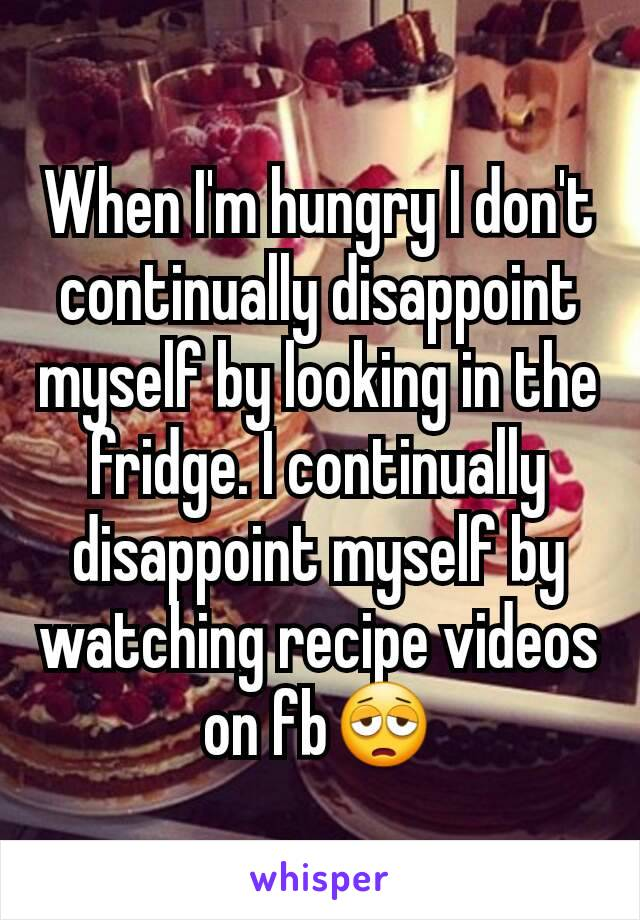 When I'm hungry I don't continually disappoint myself by looking in the fridge. I continually disappoint myself by watching recipe videos on fb😩