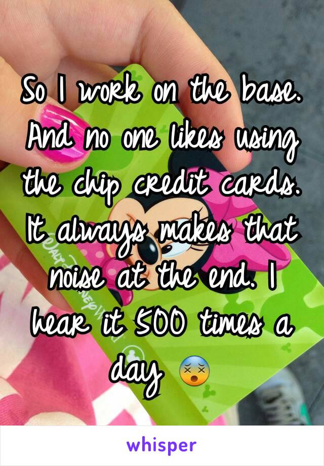 So I work on the base. And no one likes using the chip credit cards. It always makes that noise at the end. I hear it 500 times a day 😵