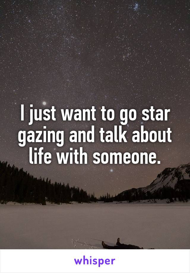 I just want to go star gazing and talk about life with someone.