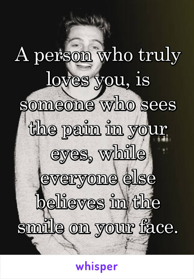 A person who truly loves you, is someone who sees the pain in your eyes, while everyone else believes in the smile on your face.