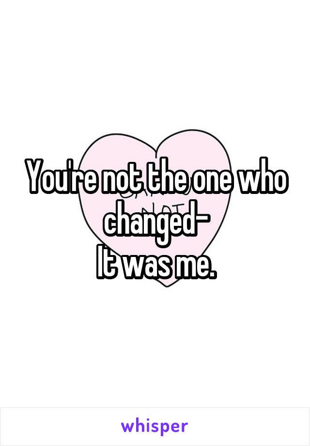 You're not the one who changed- It was me.