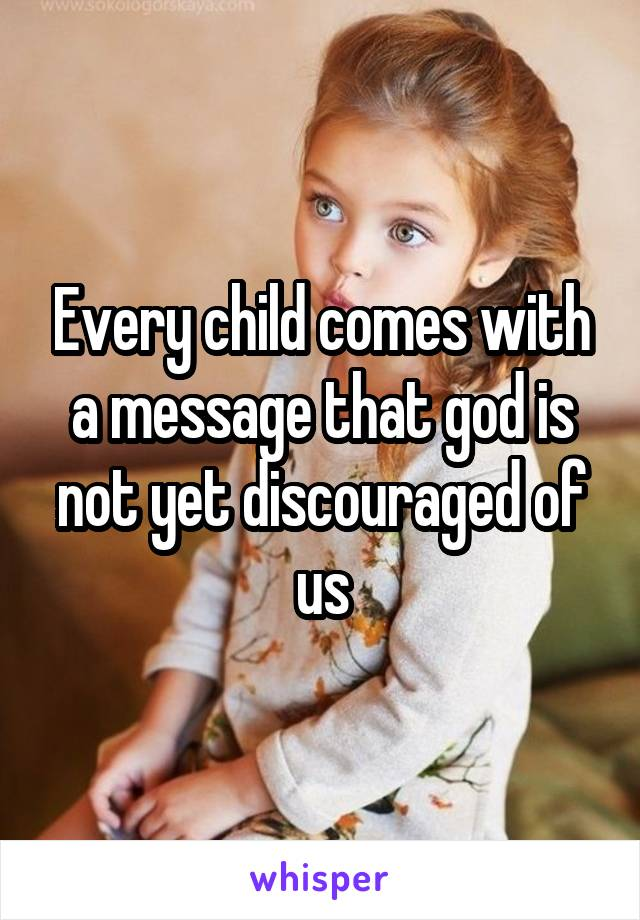 Every child comes with a message that god is not yet discouraged of us