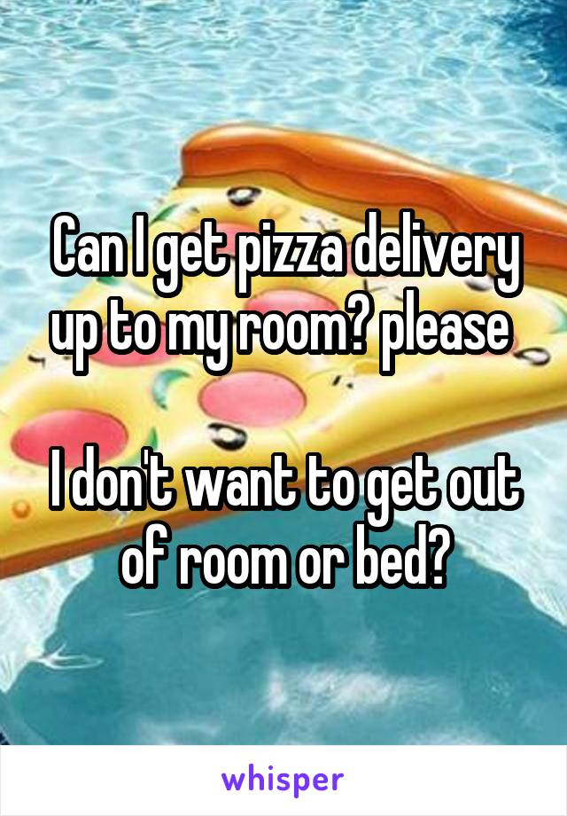 Can I get pizza delivery up to my room? please   I don't want to get out of room or bed😩