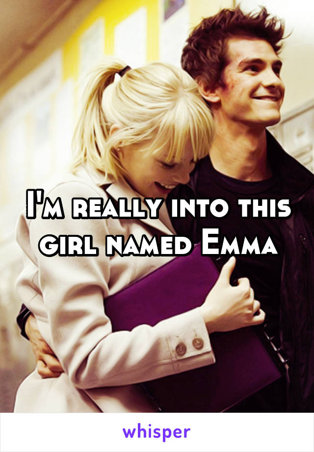 I'm really into this girl named Emma