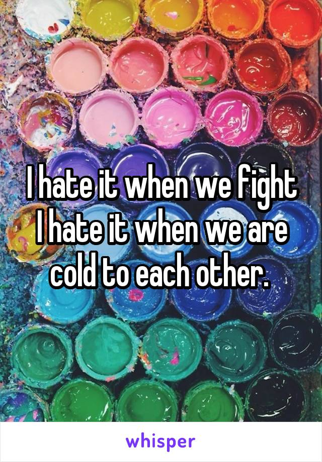 I hate it when we fight I hate it when we are cold to each other.