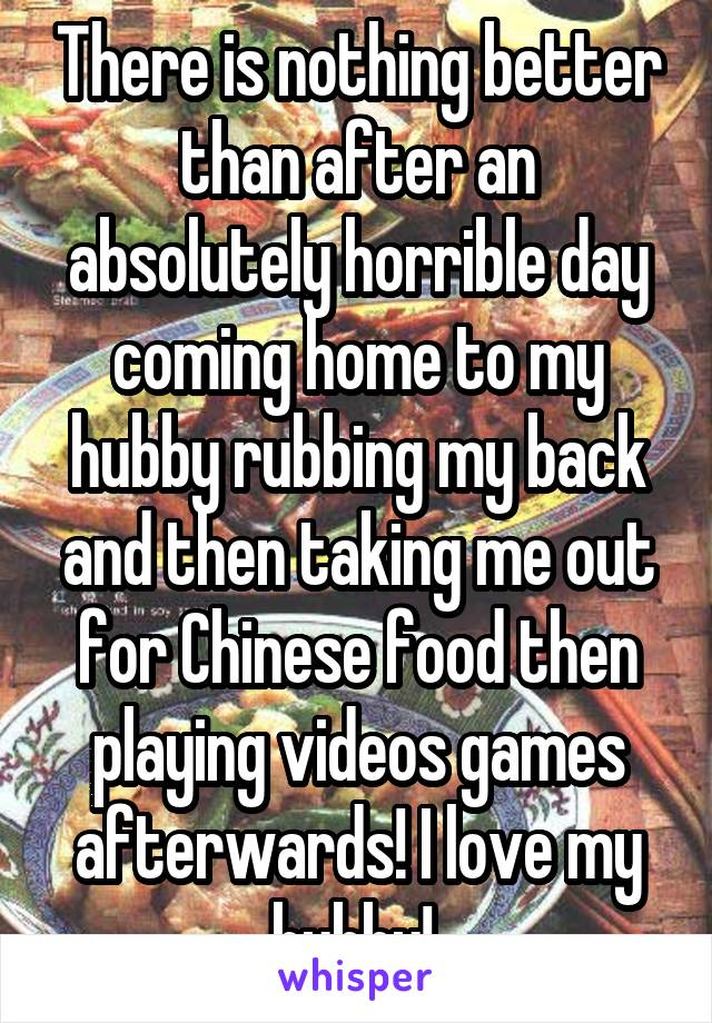 There is nothing better than after an absolutely horrible day coming home to my hubby rubbing my back and then taking me out for Chinese food then playing videos games afterwards! I love my hubby!