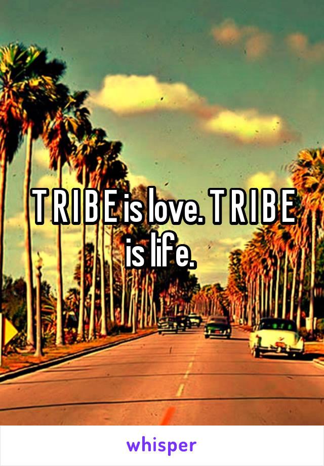 T R I B E is love. T R I B E is life.