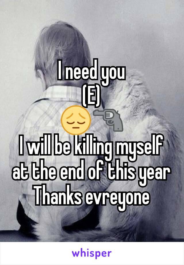I need you (E) 😔🔫 I will be killing myself at the end of this year Thanks evreyone
