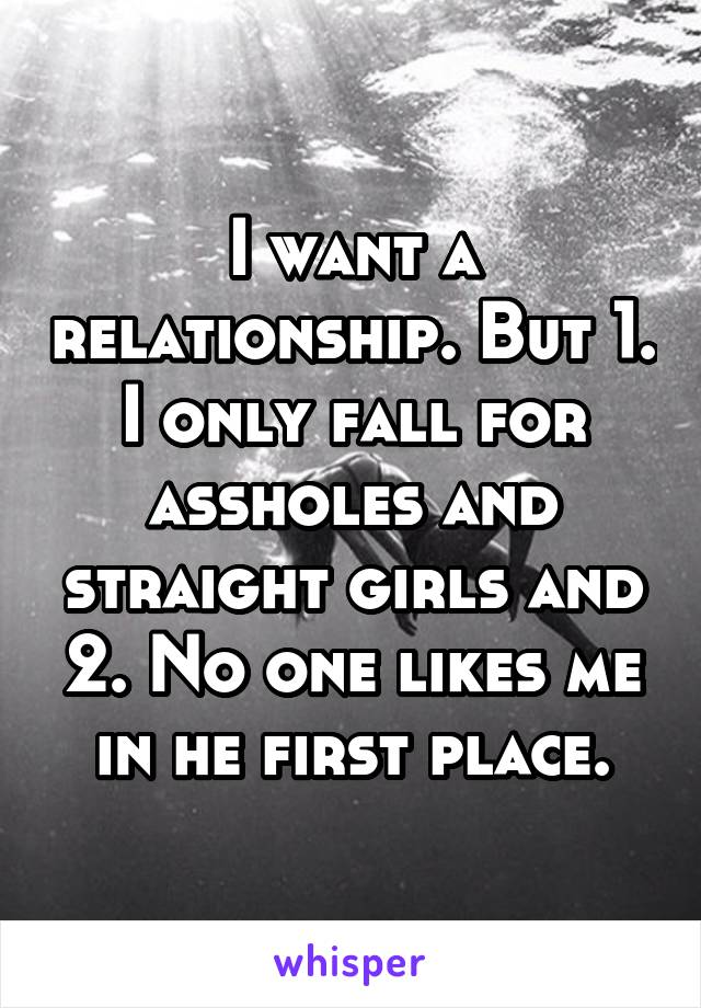I want a relationship. But 1. I only fall for assholes and straight girls and 2. No one likes me in he first place.
