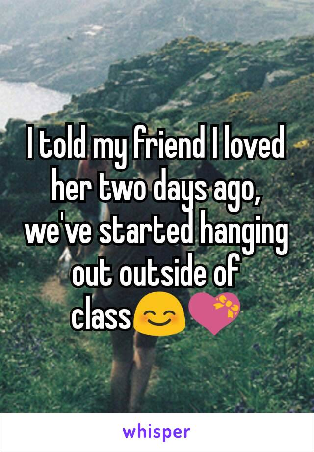 I told my friend I loved her two days ago, we've started hanging out outside of class😊💝
