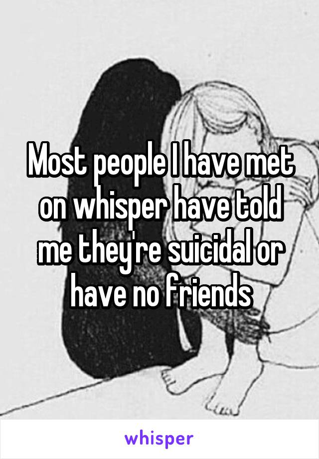 Most people I have met on whisper have told me they're suicidal or have no friends