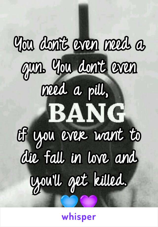 You don't even need a gun. You don't even need a pill,   if you ever want to die fall in love and you'll get killed. 💙💜