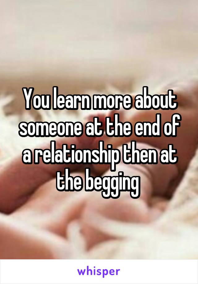 You learn more about someone at the end of a relationship then at the begging