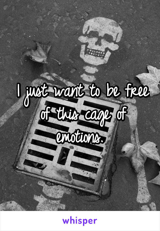 I just want to be free of this cage of emotions.