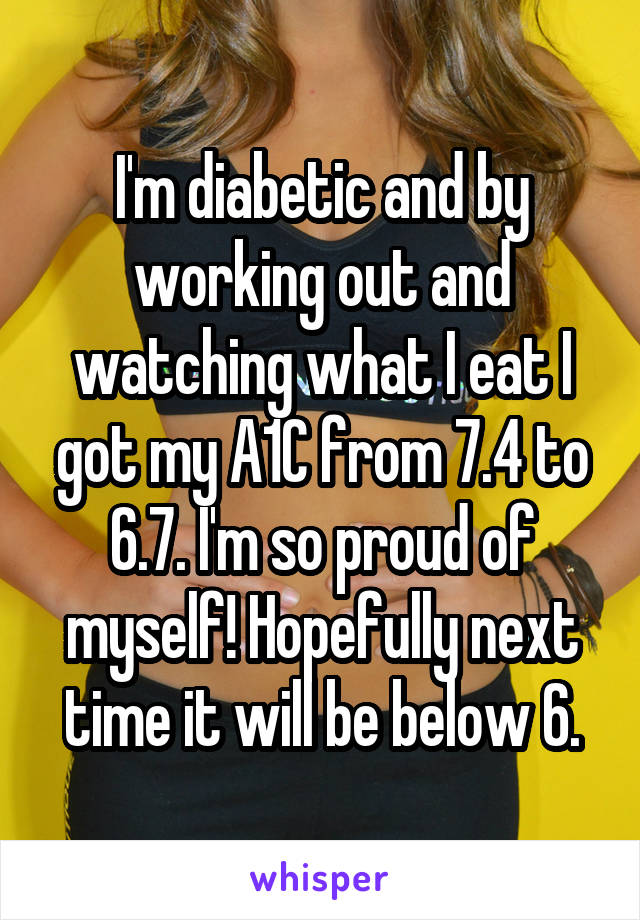 I'm diabetic and by working out and watching what I eat I got my A1C from 7.4 to 6.7. I'm so proud of myself! Hopefully next time it will be below 6.