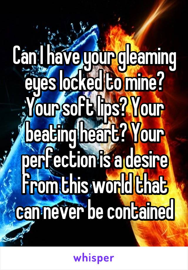 Can I have your gleaming eyes locked to mine? Your soft lips? Your beating heart? Your perfection is a desire from this world that can never be contained