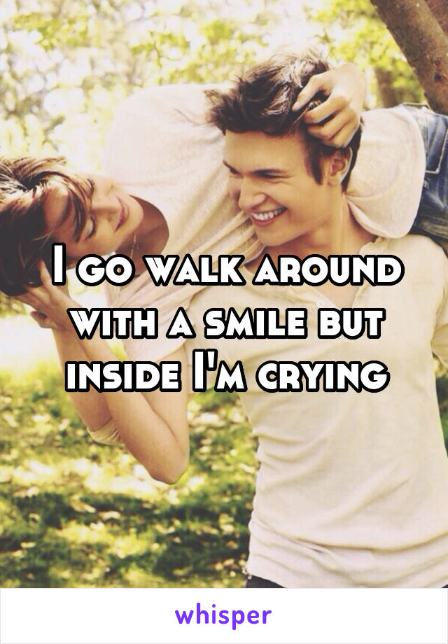 I go walk around with a smile but inside I'm crying
