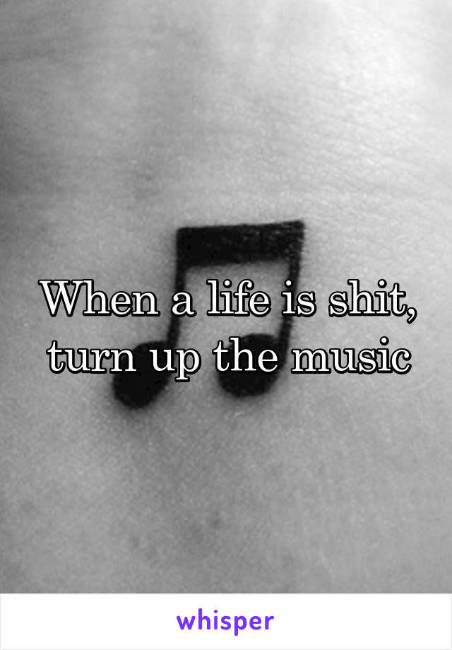 When a life is shit, turn up the music