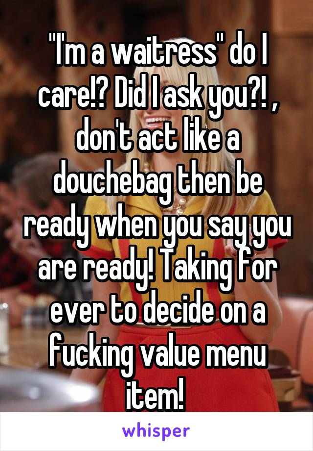 """I'm a waitress"" do I care!? Did I ask you?! , don't act like a douchebag then be ready when you say you are ready! Taking for ever to decide on a fucking value menu item!"