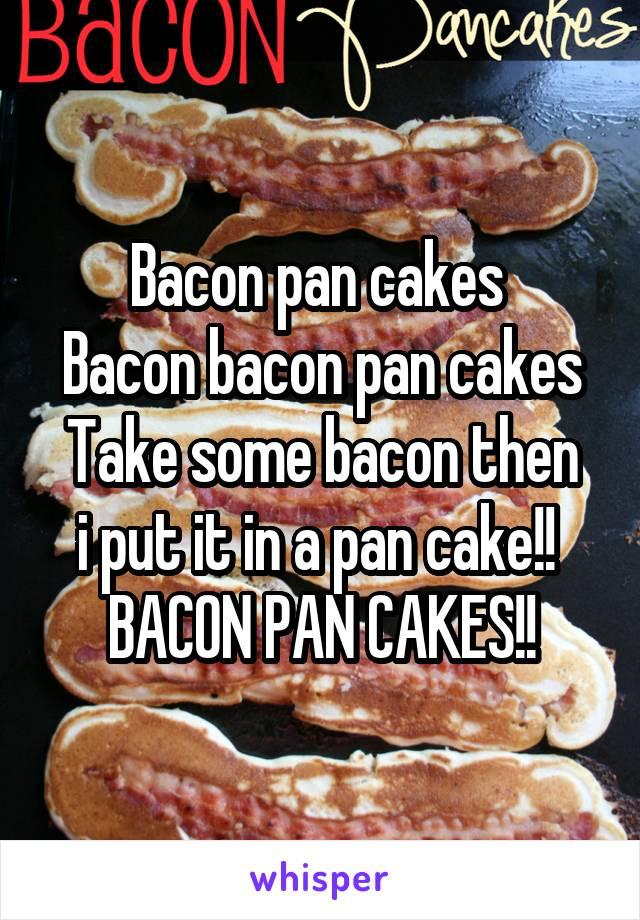 Bacon pan cakes  Bacon bacon pan cakes Take some bacon then i put it in a pan cake!!  BACON PAN CAKES!!
