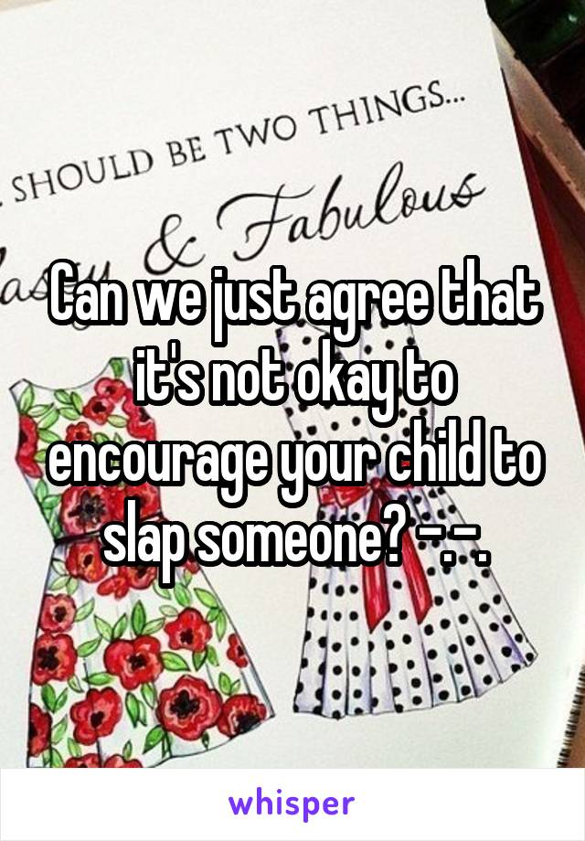 Can we just agree that it's not okay to encourage your child to slap someone? -.-.