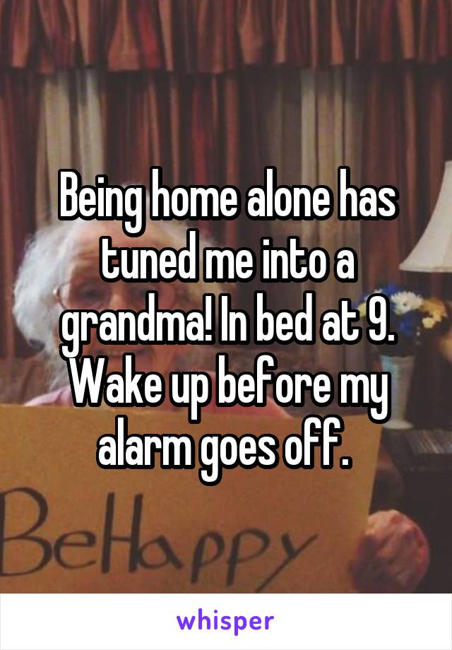 Being home alone has tuned me into a grandma! In bed at 9. Wake up before my alarm goes off.