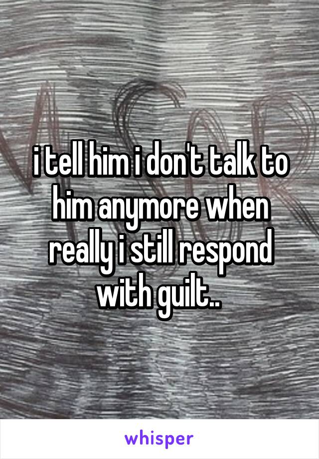 i tell him i don't talk to him anymore when really i still respond with guilt..