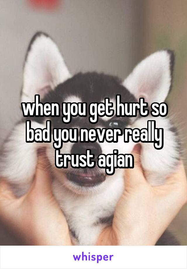 when you get hurt so bad you never really trust agian