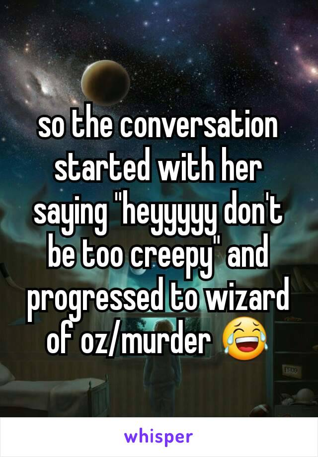 """so the conversation started with her saying """"heyyyyy don't be too creepy"""" and progressed to wizard of oz/murder 😂"""