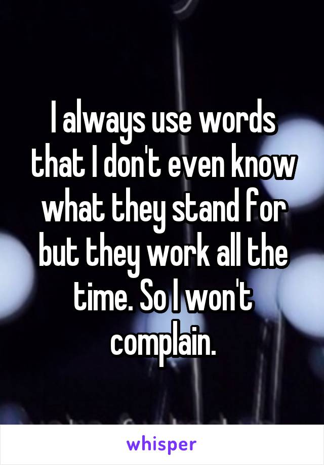 I always use words that I don't even know what they stand for but they work all the time. So I won't complain.