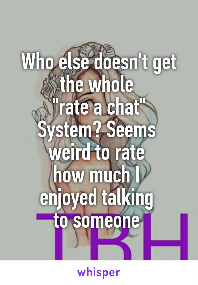 """Who else doesn't get the whole  """"rate a chat"""" System? Seems  weird to rate  how much I  enjoyed talking  to someone"""