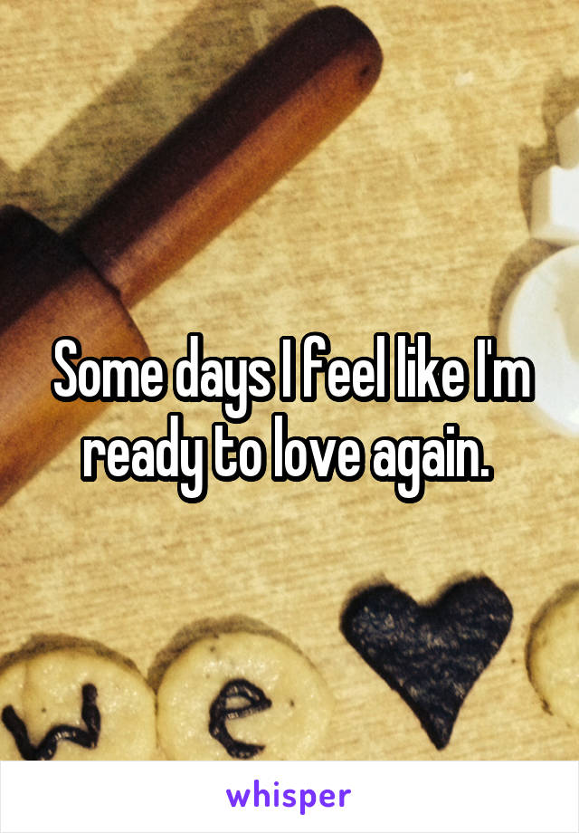 Some days I feel like I'm ready to love again.