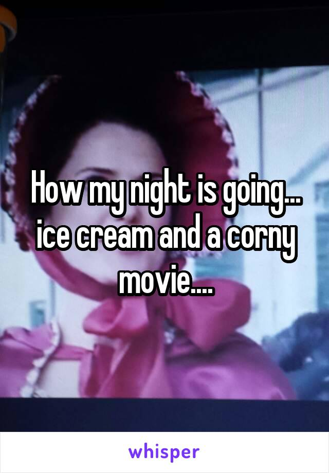How my night is going... ice cream and a corny movie....