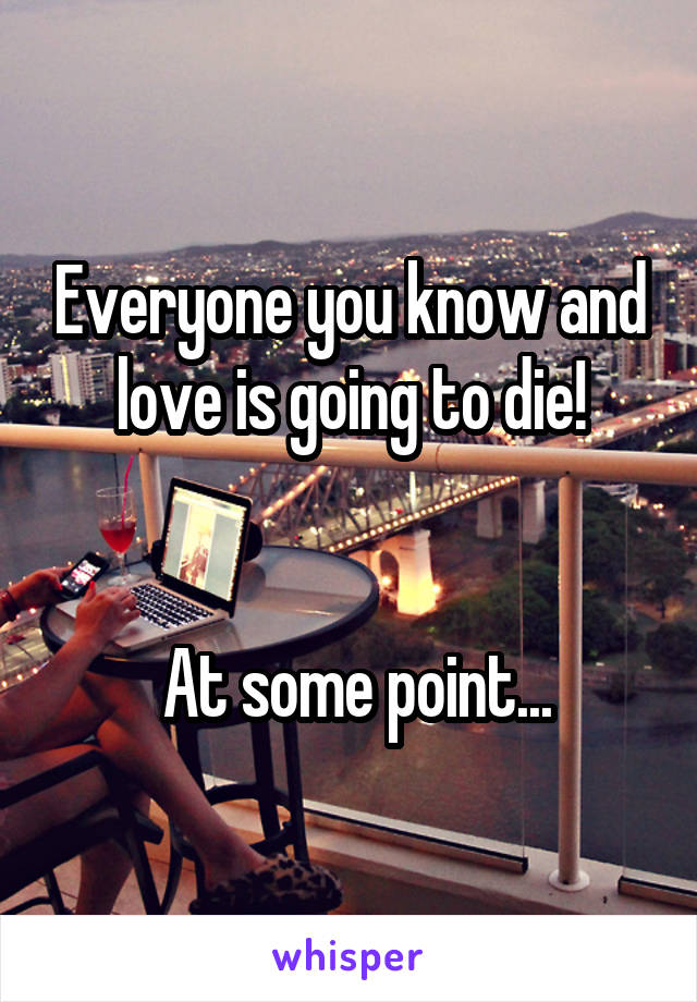 Everyone you know and love is going to die!    At some point...