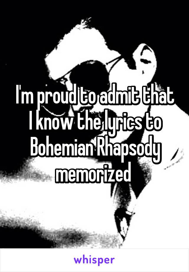 I'm proud to admit that I know the lyrics to Bohemian Rhapsody memorized