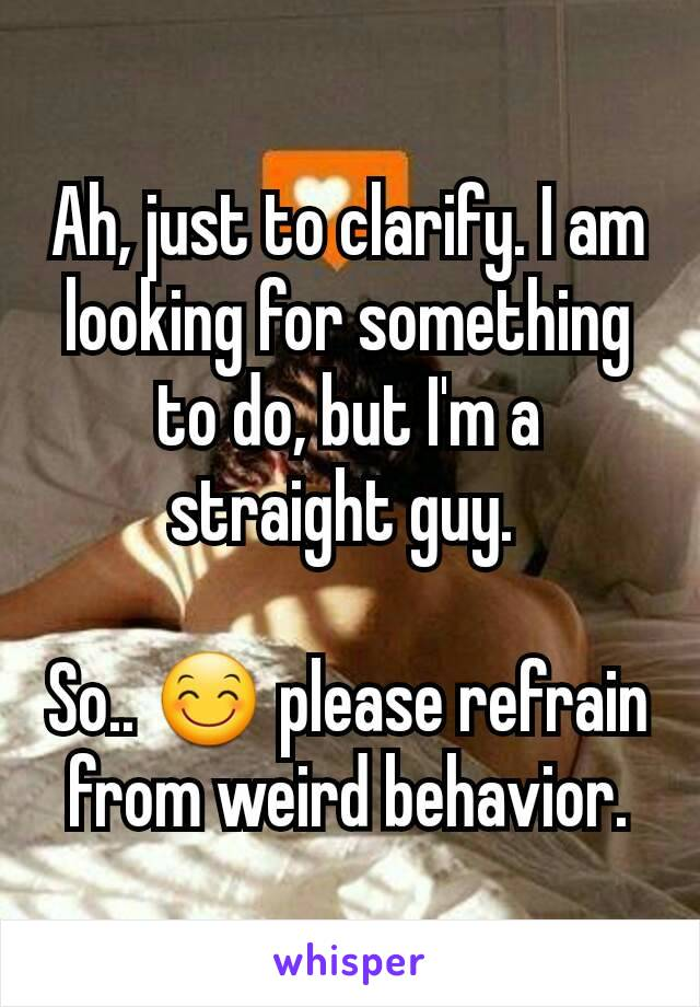 Ah, just to clarify. I am looking for something to do, but I'm a straight guy.   So.. 😊 please refrain from weird behavior.