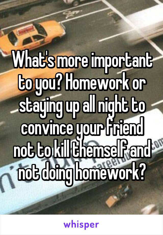 What's more important to you? Homework or staying up all night to convince your friend not to kill themself and not doing homework?