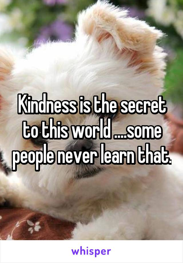 Kindness is the secret to this world ....some people never learn that.